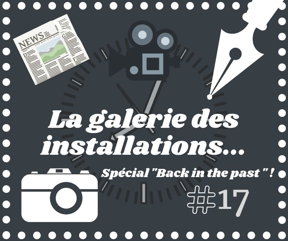 La galerie des installations #17 - Spécial Back in the past