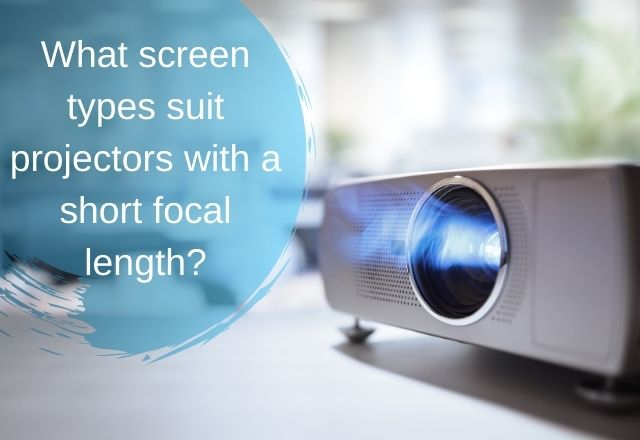 What screen types suit projectors with a short focal length